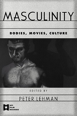 Masculinity: Bodies, Movies, Culture - Lehman, Peter (Editor)