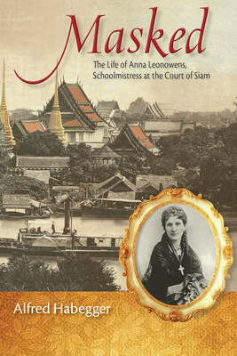 Masked: The Life of Anna Leonowens, Schoolmistress at the Court of Siam - Habegger, Alfred, Professor