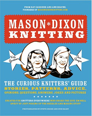 Mason-Dixon Knitting: The Curious Knitter's Guide: Stories, Patterns, Advice, Opinions, Questions, Answers, Jokes, and Pictures - Gardiner, Kay, and Shayne, Ann