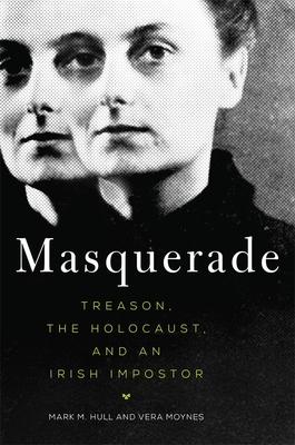 Masquerade: Treason, the Holocaust, and an Irish Impostor - Hull, Mark M, and Moynes, Vera