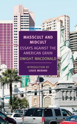 Masscult and Midcult: Essays Against the American Grain - MacDonald, Dwight, and Summers, John, B.a (Editor), and Menand, Louis, III (Introduction by)