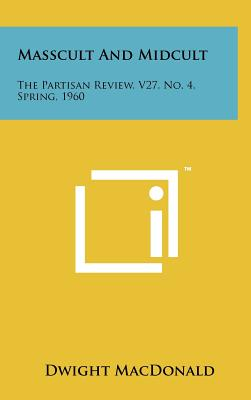Masscult and Midcult: The Partisan Review, V27, No. 4, Spring, 1960 - MacDonald, Dwight