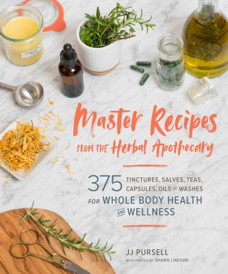 Master Recipes from the Herbal Apothecary: 375 Tinctures, Salves, Teas, Capsules, Oils, and Washes for Whole-Body Health and Wellness - Pursell, Jj