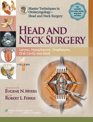 Master Techniques in Otolaryngology - Head and Neck Surgery: Head and Neck Surgery: Volume 1: Larynx, Hypopharynx, Oropharynx, Oral Cavity and Neck - Ferris, Robert (Editor), and Myers, Eugene N, Dr., MD (Editor)