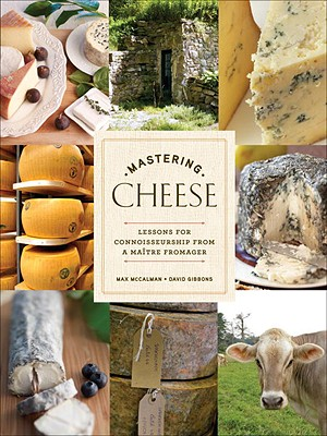 Mastering Cheese: Lessons for Connoisseurship from a Maitre Fromager - McCalman, Max, and Gibbons, David, Sir