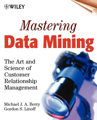 Mastering Data Mining: The Art and Science of Customer Relationship Management - Berry, Michael J a, and Linoff, Gordon S