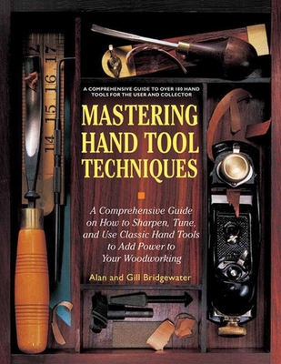 Mastering Hand Tool Techniques: A Comprehensive Guide on How to Sharpen, Tune and Use Classic Hand Tools to Add Power to Your Woodworking - Bridgewater, Alan, and Bridgewater, Gill