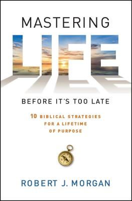 Mastering Life Before It's Too Late: 10 Biblical Strategies for a Lifetime of Purpose - Morgan, Robert J