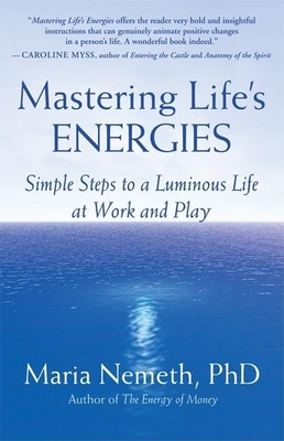 Mastering Life's Energies: Simple Steps to a Luminous Life at Work and Play - Nemeth, Maria, Ph.D.