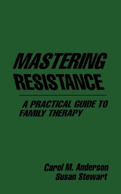 Mastering Resistance a Practical Guide to Family Therapy - Anderson, Carol M, and Stewart, Susan