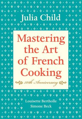 Mastering the Art of French Cooking, Volume I: 50th Anniversary Edition: A Cookbook - Child, Julia, and Bertholle, Louisette, and Beck, Simone