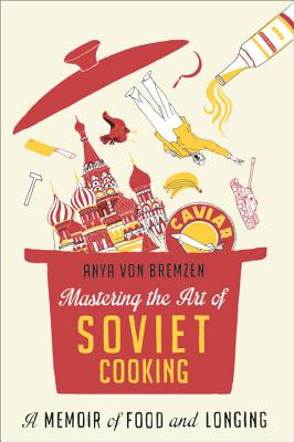 Mastering the Art of Soviet Cooking: A Memoir of Food and Longing - Von Bremzen, Anya