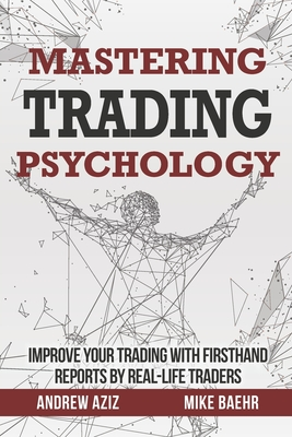 Mastering Trading Psychology: Improve Your Trading with Firsthand Reports by Real-Life Traders - Baehr, Mike, and Katz, Jonathan F (Foreword by), and Aziz, Andrew