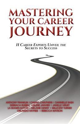 Mastering Your Career Journey: 11 Career Experts Unveil the Secrets to Success - A Franklin, L Sutton M Turner R Watson, and O Haynes, C Caruthers G Janvier, and D Russell, J Viruet M Denny