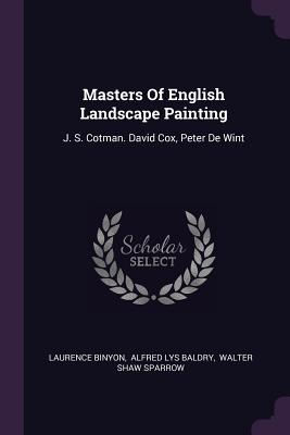 Masters of English Landscape Painting: J. S. Cotman. David Cox, Peter de Wint - Binyon, Laurence, and Baldry, Alfred Lys (Creator), and Walter Shaw Sparrow (Creator)
