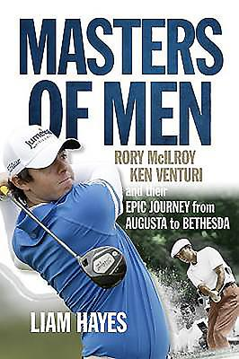 Masters of Men: Ken Venturi, Rory McIlroy and their epic journey from Augusta to Bethesda - Hayes, Liam