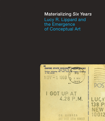 Materializing Six Years: Lucy R. Lippard and the Emergence of Conceptual Art - Morris, Catherine (Editor)