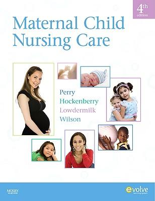 Maternal Child Nursing Care - Perry, Shannon E, RN, PhD, Faan, and Hockenberry, Marilyn J, PhD, Pnp, Faan, and Lowdermilk, Deitra Leonard, Rnc, PhD, Faan