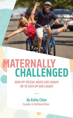 Maternally Challenged: How My Special Needs Son Taught Me to Sack Up and Laugh! - Chlan, Kathy