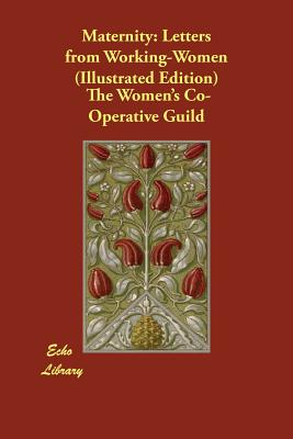 Maternity: Letters from Working-Women (Illustrated Edition) - Samuel, The Right Hon Herbert, and Women's Co-Operative Guild, The (Compiled by)