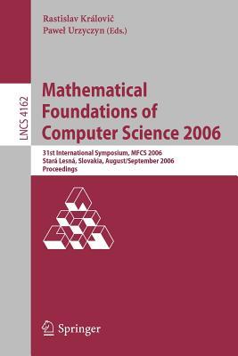 Mathematical Foundations of Computer Science 2006: 31st International Symposium, Mfcs 2006, Stará Lesná, Slovakia, August 28-September 1, 2006, Proceedings - Kralovic, Rastislav (Editor), and Urzyczyn, Pawel (Editor)