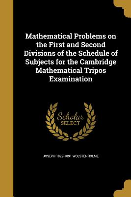 Mathematical Problems on the First and Second Divisions of the Schedule of Subjects for the Cambridge Mathematical Tripos Examination - Wolstenholme, Joseph 1829-1891