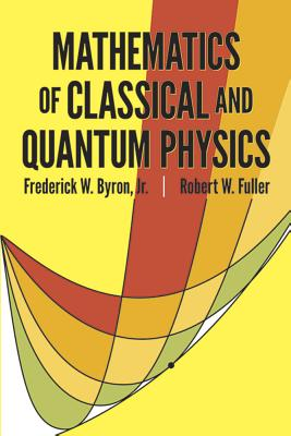 Mathematics of Classical and Quantum Physics - Byron, Frederick W, and Fuller, Robert W