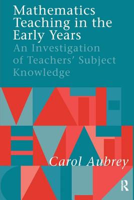 Mathematics Teaching in the Early Years: An Investigation of Teachers' Subject Knowledge - Aubrey, Carol, Professor