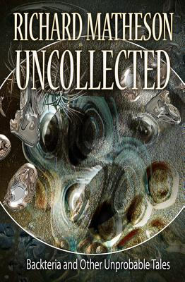 Matheson Uncollected: Backteria and Other Improbable Tales - Matheson, Richard