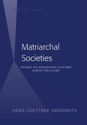 Matriarchal Societies: Studies on Indigenous Cultures Across the Globe - Gottner-Abendroth, Heide