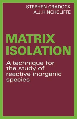 Matrix Isolation: A Technique for the Study of Reactive Inorganic Species - Cradock, Stephen, and Hinchcliffe, A. J.