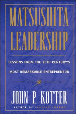 Matsushita: Lessons from the 20th Century's Most Remarkable Entrepreneur - Kotter, John P