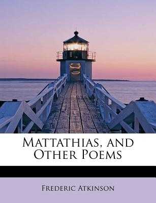 Mattathias, and Other Poems - Atkinson, Frederic