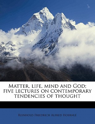 Matter, Life, Mind and God; Five Lectures on Contemporary Tendencies of Thought - Hoernle, Reinhold Friedrich Alfred