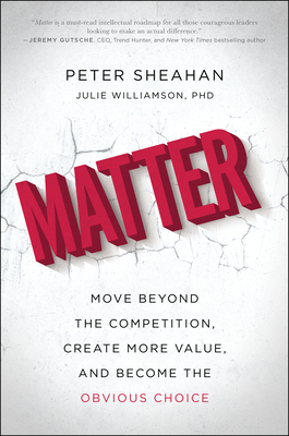 Matter: Move Beyond the Competition, Create More Value, and Become the Obvious Choice - Sheahan, Peter