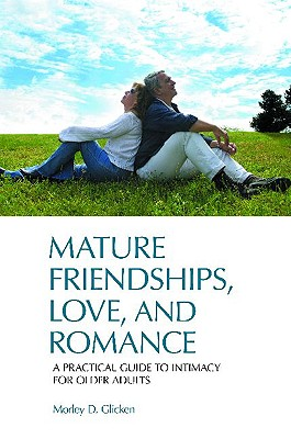 Mature Friendships, Love, and Romance: A Practical Guide to Intimacy for Older Adults - Glicken, Morley D, Dr.