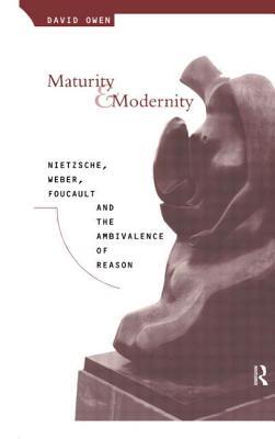 Maturity and Modernity: Nietzsche, Weber, Foucault and the Ambivalence of Reason - Owen, David