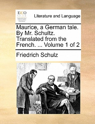 Maurice, a German Tale. by Mr. Schultz. Translated from the French. ... Volume 1 of 2 - Schulz, Friedrich