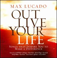 Max Lucado Out Live Your Life: Songs Inspiring You To Make a Difference - Max Lucado