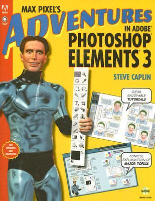 Max Pixel's Adventures in Adobe Photoshop Elements 3 - Caplin, Steve