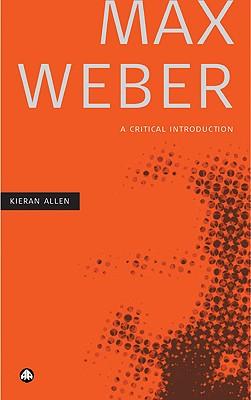 Max Weber: A Critical Introduction - Allen, Kieran