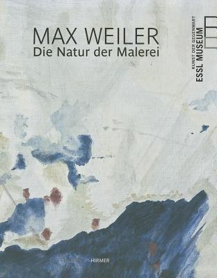 Max Weiler: The Nature of Painting - Boehm, Margret, and Essl, Karlheinz