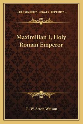 Maximilian I, Holy Roman Emperor - Watson, R W Seton
