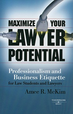 Maximize Your Lawyer Potential: Professionalism and Business Etiquette for Law Students and Lawyers - McKim, Amee R