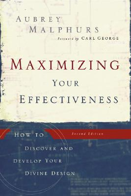 Maximizing Your Effectiveness: How to Discover and Develop Your Divine Design - Malphurs, Aubrey, and George, Carl (Foreword by)