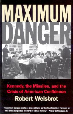 Maximum Danger: Kennedy, the Missiles, and the Crisis of American Confidence - Weisbrot, Robert