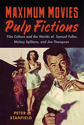 Maximum Movies - Pulp Fictions: Film Culture and the Worlds of Samuel Fuller, Mickey Spillane, and Jim Thompson - Stanfield, Peter, Professor
