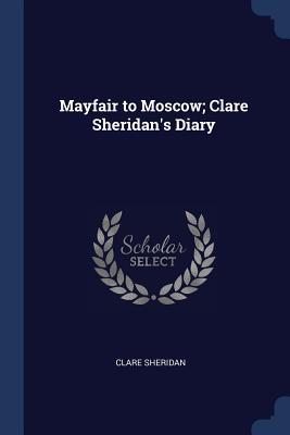 Mayfair to Moscow; Clare Sheridan's Diary - Sheridan, Clare