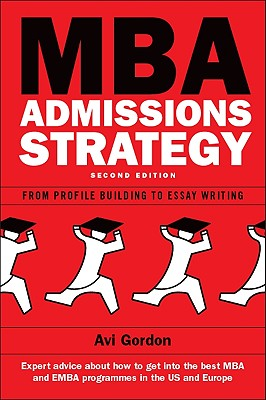 MBA Admissions Strategy: From Profile Building to Essay Writing - Gordon, Avi
