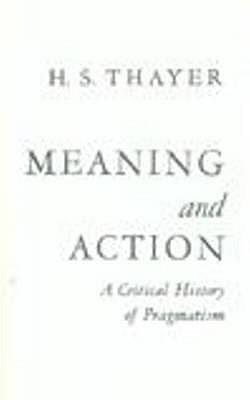 Meaning and Action: A Critical History of Pragmatism - Thayer, H. Standish